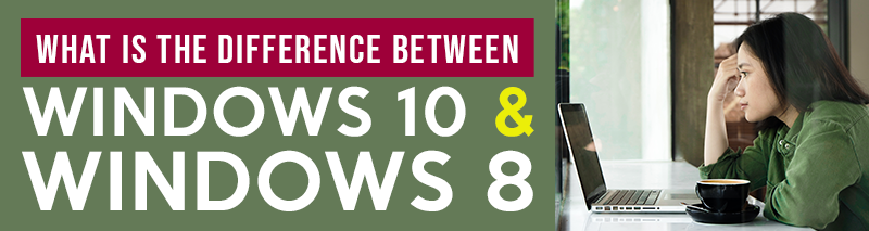 what's the difference between windows 10 & Windows 8
