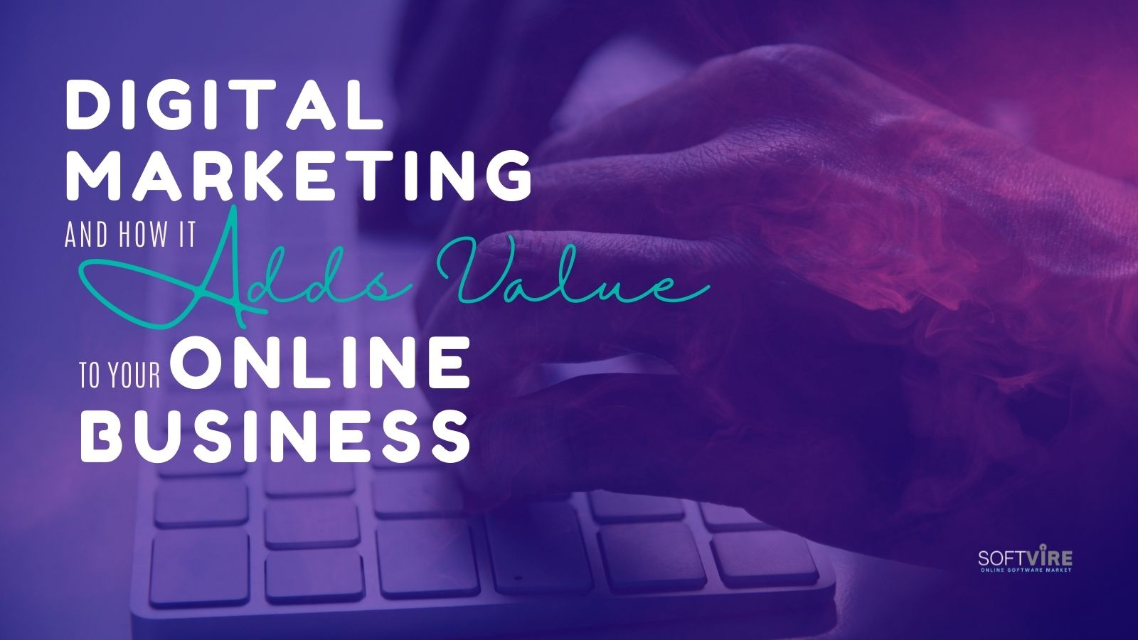 Digital Marketing and How It Adds Value to Your Online Business - Softvire Global Market